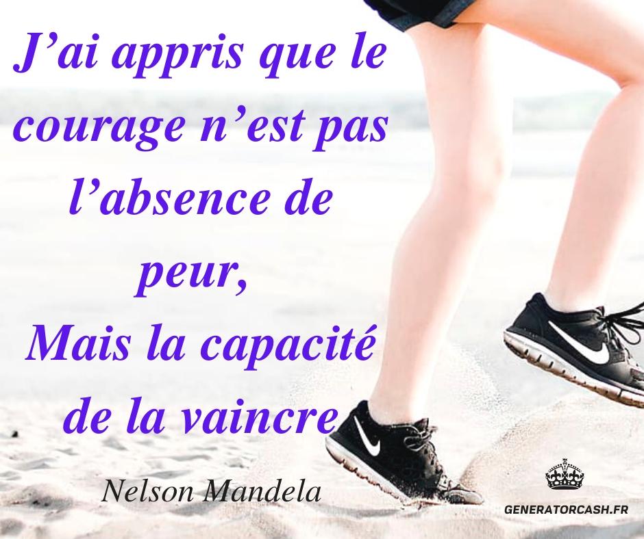 J'ai appris que le courage n'est pas l'absence de peur, Mais la capacité de la vaincre. Nelson Mandela